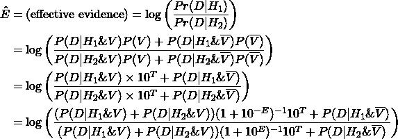 \begin{align*} \Hat{E} &= (\text{effective evidence}) = \log\left( \dfrac{Pr(D | H_1)}{Pr(D | H_2)} \right) \\ &= \log\left( \frac{P(D|H_1\&V)P(V) + P(D|H_1\&\overline{V})P(\overline{V})}{P(D|H_2\&V)P(V) + P(D|H_2\&\overline{V})P(\overline{V})} \right) \\ &= \log\left( \frac{P(D|H_1\&V)\times 10^T + P(D|H_1\&\overline{V})}{P(D|H_2\&V)\times 10^T + P(D|H_2\&\overline{V})} \right) \\ &= \log\left( \frac{(P(D|H_1\&V)+P(D|H_2\&V))(1 + 10^{-E})^{-1}  10^T + P(D|H_1\&\overline{V})}{(P(D|H_1\&V)+P(D|H_2\&V))(1 + 10^{E})^{-1} 10^T + P(D|H_2\&\overline{V})} \right) \end{align*}