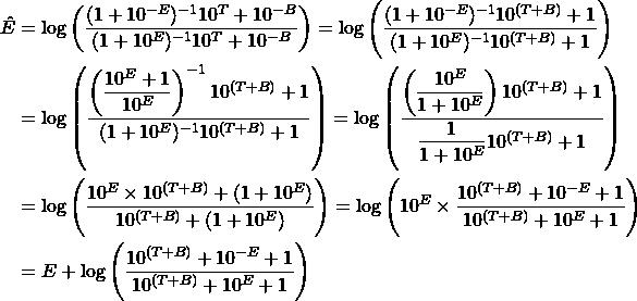 \begin{align*} \Hat{E} &= \log\left( \dfrac{(1 + 10^{-E})^{-1}  10^T +10^{-B}}{(1 + 10^{E})^{-1} 10^T + 10^{-B}}  \right) = \log\left( \dfrac{(1 + 10^{-E})^{-1}  10^{(T+B)} +1}{(1 + 10^{E})^{-1} 10^{(T+B)} + 1} \right) \\ &= \log\left( \dfrac{ \left(\dfrac{10^E + 1}{10^{E}}\right)^{-1}  10^{(T+B)} +1}{(1 + 10^{E})^{-1} 10^{(T+B)} + 1} \right) = \log\left( \dfrac{ \left(\dfrac{10^{E}}{1 + 10^E}\right) 10^{(T+B)} +1}{ \dfrac{1}{1 + 10^{E}} 10^{(T+B)} + 1} \right) \\ &= \log\left( \dfrac{ 10^{E} \times 10^{(T+B)} + (1 + 10^{E})}{ 10^{(T+B)} + (1 + 10^{E})} \right) = \log\left( 10^{E} \times \dfrac{ 10^{(T+B)} + 10^{-E} + 1}{ 10^{(T+B)} + 10^{E} + 1} \right) \\ &= E + \log\left( \dfrac{ 10^{(T+B)} + 10^{-E} + 1}{ 10^{(T+B)} + 10^{E} + 1} \right) \end{align*}