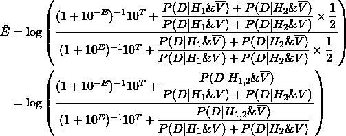 \begin{align*} \Hat{E} &= \log\left( \dfrac{(1 + 10^{-E})^{-1}  10^T + \dfrac{P(D|H_1\&\overline{V})+P(D|H_2\&\overline{V})}{P(D|H_1\&V)+P(D|H_2\&V)} \times \dfrac{1}{2}}{(1 + 10^{E})^{-1} 10^T + \dfrac{P(D|H_1\&\overline{V})+P(D|H_2\&\overline{V})}{P(D|H_1\&V)+P(D|H_2\&V)} \times \dfrac{1}{2}} \right) \ &= \log\left( \dfrac{(1 + 10^{-E})^{-1}  10^T + \dfrac{P(D|H_{1,2}\&\overline{V})}{P(D|H_1\&V)+P(D|H_2\&V)}}{(1 + 10^{E})^{-1} 10^T + \dfrac{P(D|H_{1,2}\&\overline{V})}{P(D|H_1\&V)+P(D|H_2\&V)}} \right) \end{align*}